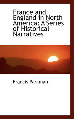 France and England in North America A Series of Historical Narratives by Francis, Jr. Parkman