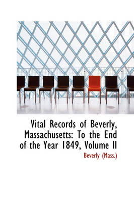 Vital Records of Beverly, Massachusetts To the End of the Year 1849, Volume II by Beverly (Mass )