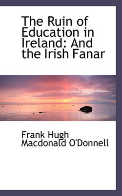 The Ruin of Education in Ireland And the Irish Fanar by Frank Hugh MacDonald O'Donnell