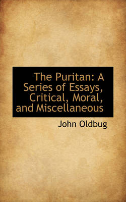 The Puritan A Series of Essays, Critical, Moral, and Miscellaneous by John Oldbug