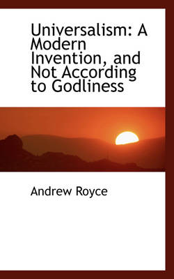 Universalism A Modern Invention, and Not According to Godliness by Andrew Royce