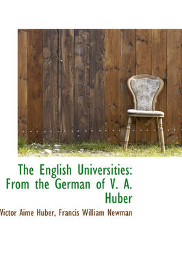 The English Universities From the German of V. A. Huber by Victor Aim Huber