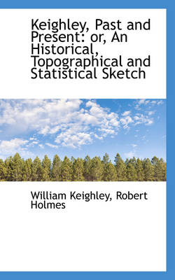 Keighley, Past and Present Or, an Historical, Topographical and Statistical Sketch by William Keighley
