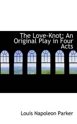 The Love-Knot An Original Play in Four Acts by Louis Napoleon Parker