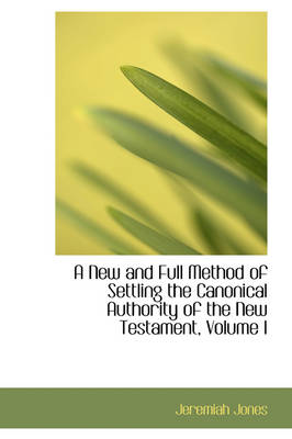 A New and Full Method of Settling the Canonical Authority of the New Testament, Volume I by Jeremiah Jones