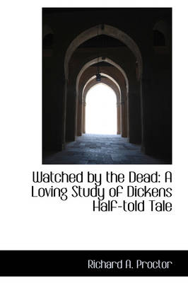 Watched by the Dead A Loving Study of Dickens Half-Told Tale by Richard A (University of Wisconsin Medical School, Madison, Wisconsin,) Proctor