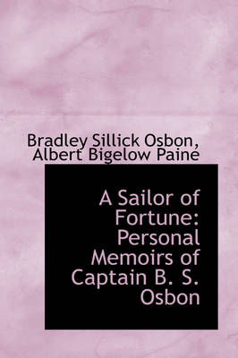 A Sailor of Fortune Personal Memoirs of Captain B. S. Osbon by Bradley Sillick Osbon