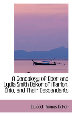 A Genealogy of Eber and Lydia Smith Baker of Marion, Ohio, and Their Descendants by Elwood Thomas Baker