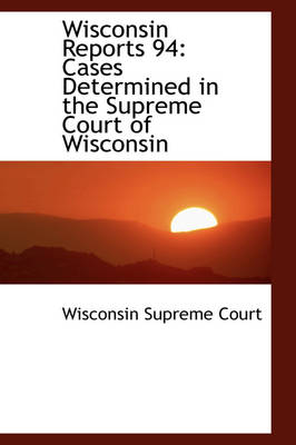 Wisconsin Reports 94 Cases Determined in the Supreme Court of Wisconsin by Wisconsin Supreme Court