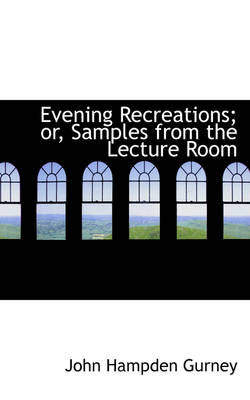 Evening Recreations; Or, Samples from the Lecture Room by John Hampden Gurney