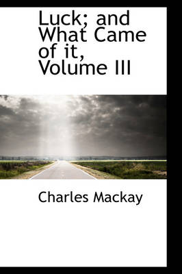Luck; And What Came of It, Volume III by Charles MacKay