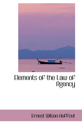 Elements of the Law of Agency by Ernest Wilson Huffcut