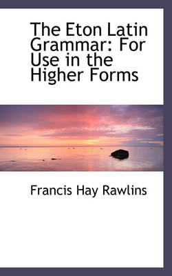 The Eton Latin Grammar For Use in the Higher Forms by Francis Hay Rawlins