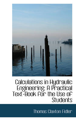 Calculations in Hydraulic Engineering A Practical Textbook for the Use of Students by Thomas Claxton Fidler