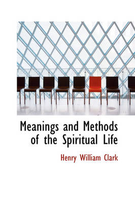 Meanings and Methods of the Spiritual Life by Henry William Clark