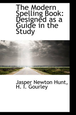 The Modern Spelling Book Designed as a Guide in the Study by Jasper Newton Hunt