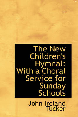 The New Children's Hymnal With a Choral Service for Sunday Schools by John Ireland Tucker