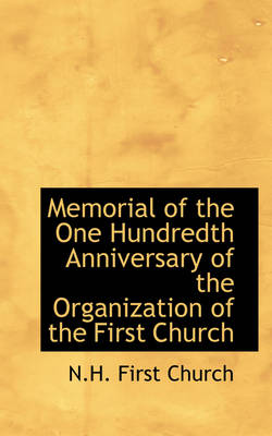 Memorial of the One Hundredth Anniversary of the Organization of the First Church by N H First Church