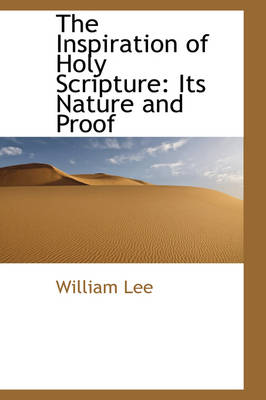 The Inspiration of Holy Scripture Its Nature and Proof by William Lee