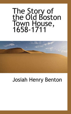 The Story of the Old Boston Town House, 1658-1711 by Josiah Henry Benton