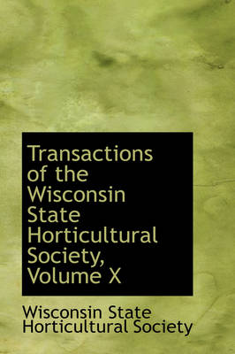 Transactions of the Wisconsin State Horticultural Society, Volume X by Wisconsin State Horticultural Society