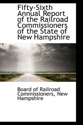 Fifty-Sixth Annual Report of the Railroad Commissioners of the State of New Hampshire by Board Of Railroad Commissioners