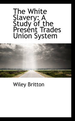 The White Slavery A Study of the Present Trades Union System by Wiley Britton