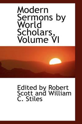 Modern Sermons by World Scholars, Volume VI by Robert Scott, By Robert Scott and William C Stiles