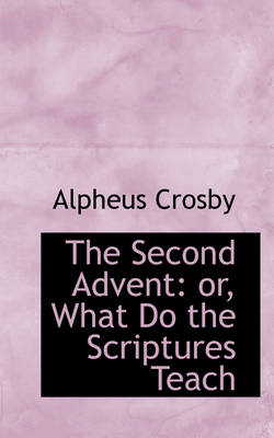 The Second Advent Or, What Do the Scriptures Teach by Alpheus Crosby