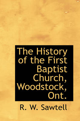 The History of the First Baptist Church, Woodstock, Ont. by R W Sawtell