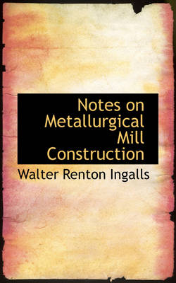 Notes on Metallurgical Mill Construction by Walter Renton Ingalls