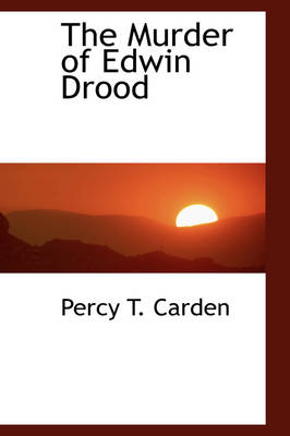 The Murder of Edwin Drood by Percy T Carden