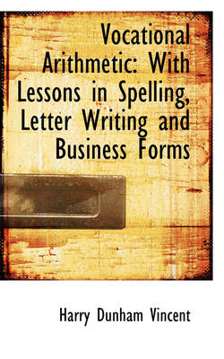 Vocational Arithmetic With Lessons in Spelling, Letter Writing and Business Forms by Harry Dunham Vincent