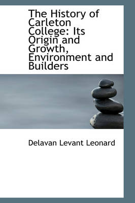 The History of Carleton College Its Origin and Growth, Environment and Builders by Delavan Levant Leonard