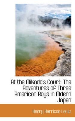 At the Mikado's Court The Adventures of Three American Boys in Mdern Japan by Henry Harrison Lewis