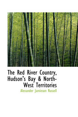 The Red River Country, Hudson's Bay & North-West Territories by Alexander Jamieson Russell