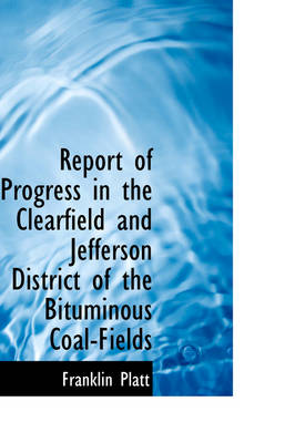 Report of Progress in the Clearfield and Jefferson District of the Bituminous Coal-Fields by Franklin Platt