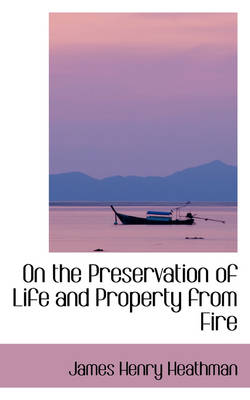 On the Preservation of Life and Property from Fire by James Henry Heathman