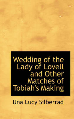 Wedding of the Lady of Lovell and Other Matches of Tobiah's Making by Una Lucy Silberrad