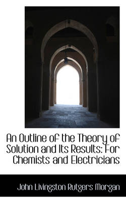 An Outline of the Theory of Solution and Its Results For Chemists and Electricians by John Livingston Rutgers Morgan