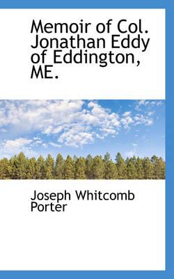 Memoir of Col. Jonathan Eddy of Eddington, Me. by Joseph Whitcomb Porter