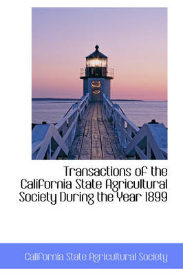 Transactions of the California State Agricultural Society During the Year 1899 by California State Agricultural Society