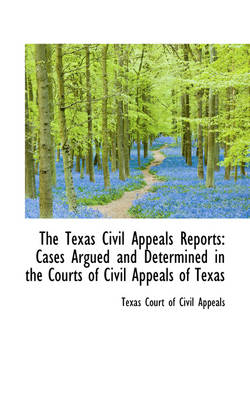 The Texas Civil Appeals Reports Cases Argued and Determined in the Courts of Civil Appeals of Texas by Texas Court of Civil Appeals