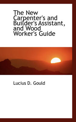 The New Carpenter's and Builder's Assistant, and Wood Worker's Guide by Lucius D Gould