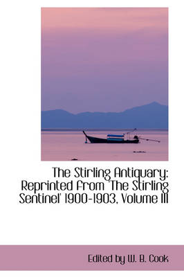 The Stirling Antiquary Reprinted from 'The Stirling Sentinel' 1900-1903, Volume III by Edited By W B Cook