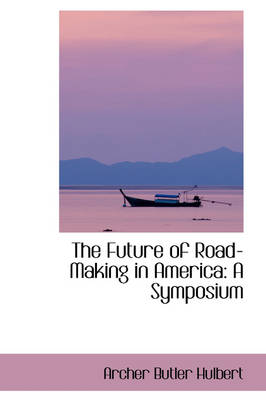 The Future of Road-Making in America A Symposium by Archer Butler Hulbert