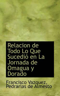 Relacion de Todo Lo Que Sucedio En La Jornada de Omagua y Dorado by Francisco Vazquez