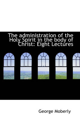 The Administration of the Holy Spirit in the Body of Christ Eight Lectures by George Moberly