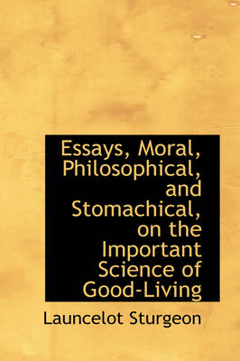 Essays, Moral, Philosophical, and Stomachical, on the Important Science of Good-Living by Launcelot Sturgeon