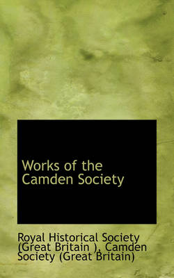 Works of the Camden Society by Royal Historical Society (Great Bri )